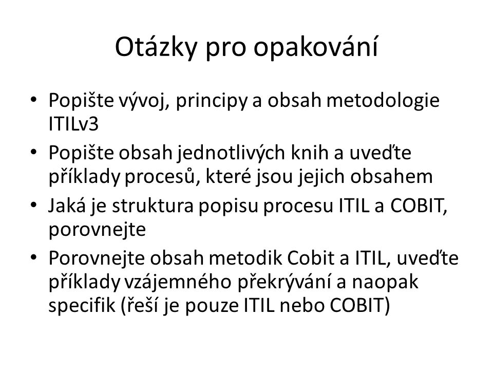 Otázky pro opakování Popište vývoj, principy a obsah metodologie ITILv3 Popište obsah jednotlivých knih a uveďte příklady procesů, které jsou jejich obsahem Jaká je struktura popisu procesu ITIL a COBIT, porovnejte Porovnejte obsah metodik Cobit a ITIL, uveďte příklady vzájemného překrývání a naopak specifik (řeší je pouze ITIL nebo COBIT)