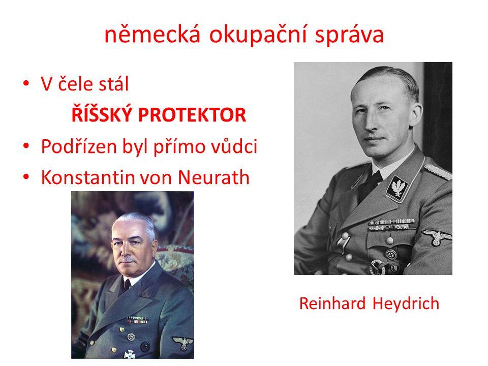 německá okupační správa V čele stál ŘÍŠSKÝ PROTEKTOR Podřízen byl přímo vůdci Konstantin von Neurath Reinhard Heydrich