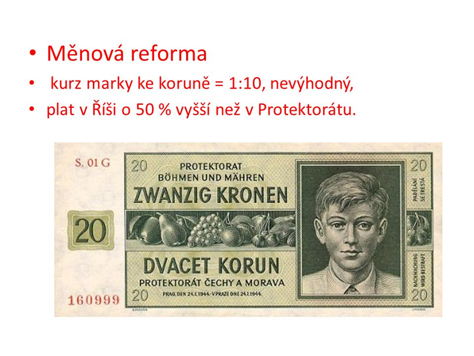 Měnová reforma kurz marky ke koruně = 1:10, nevýhodný, plat v Říši o 50 % vyšší než v Protektorátu.