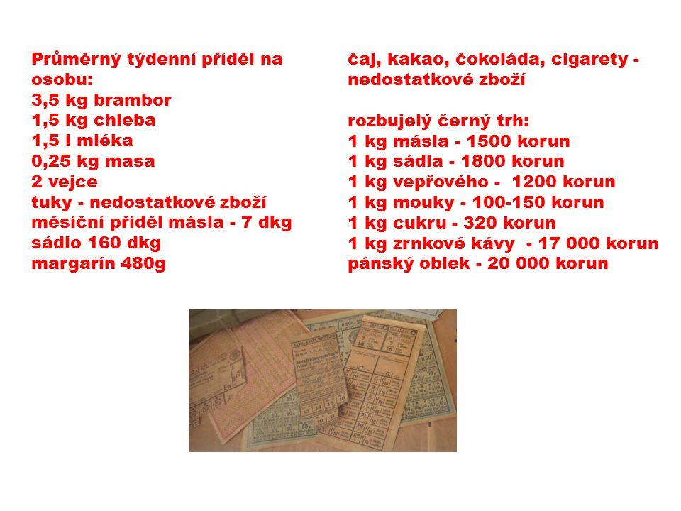 Průměrný týdenní příděl na osobu: 3,5 kg brambor 1,5 kg chleba 1,5 l mléka 0,25 kg masa 2 vejce tuky - nedostatkové zboží měsíční příděl másla - 7 dkg sádlo 160 dkg margarín 480g čaj, kakao, čokoláda, cigarety - nedostatkové zboží rozbujelý černý trh: 1 kg másla - 1500 korun 1 kg sádla - 1800 korun 1 kg vepřového - 1200 korun 1 kg mouky - 100-150 korun 1 kg cukru - 320 korun 1 kg zrnkové kávy - 17 000 korun pánský oblek - 20 000 korun