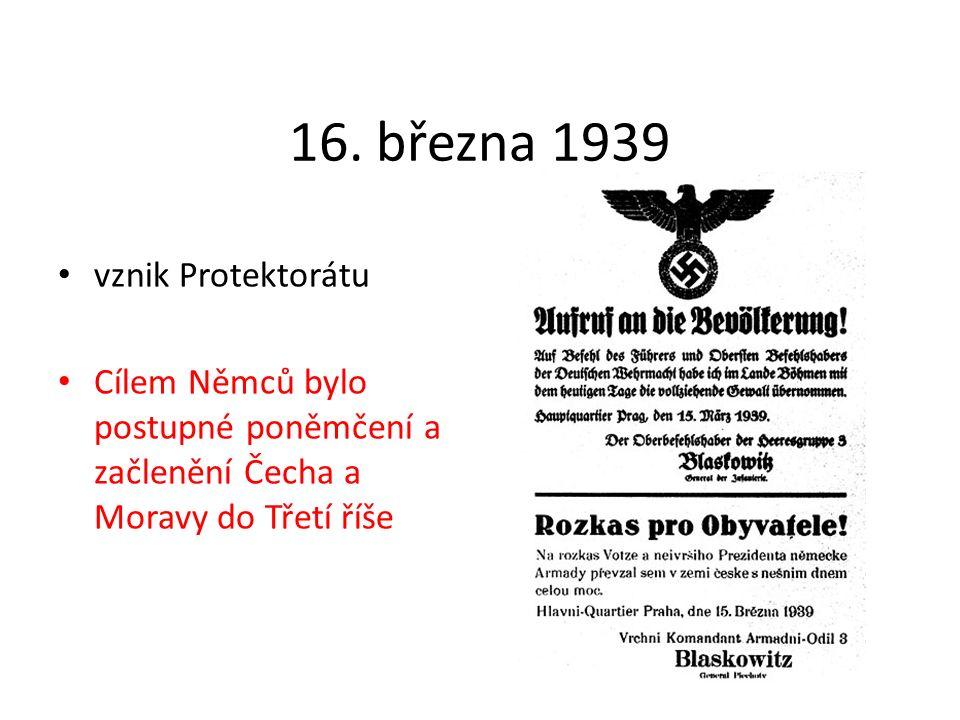 16. března 1939 vznik Protektorátu Cílem Němců bylo postupné poněmčení a začlenění Čecha a Moravy do Třetí říše