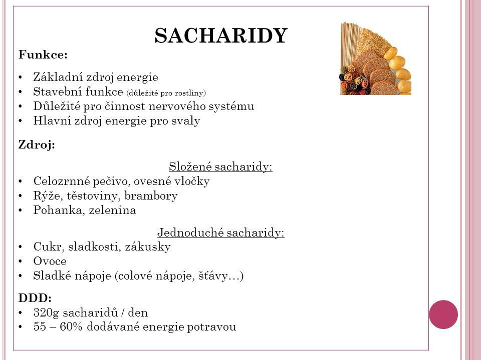 SACHARIDY Funkce: Základní zdroj energie Stavební funkce (důležité pro rostliny) Důležité pro činnost nervového systému Hlavní zdroj energie pro svaly Zdroj: Složené sacharidy: Celozrnné pečivo, ovesné vločky Rýže, těstoviny, brambory Pohanka, zelenina Jednoduché sacharidy: Cukr, sladkosti, zákusky Ovoce Sladké nápoje (colové nápoje, šťávy…) DDD: 320g sacharidů / den 55 – 60% dodávané energie potravou