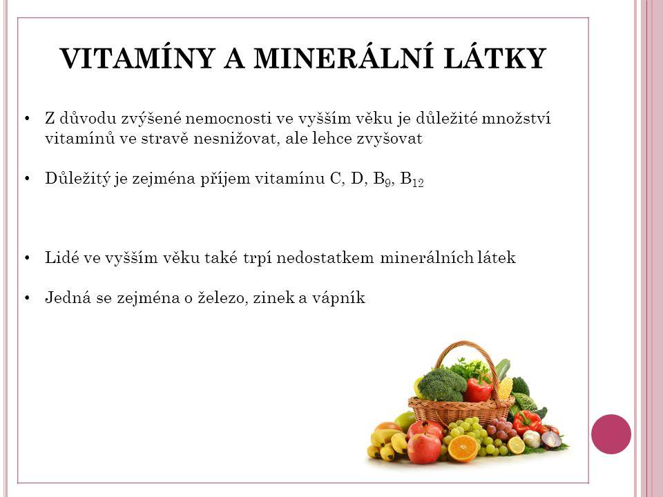 VITAMÍNY A MINERÁLNÍ LÁTKY Z důvodu zvýšené nemocnosti ve vyšším věku je důležité množství vitamínů ve stravě nesnižovat, ale lehce zvyšovat Důležitý je zejména příjem vitamínu C, D, B 9, B 12 Lidé ve vyšším věku také trpí nedostatkem minerálních látek Jedná se zejména o železo, zinek a vápník