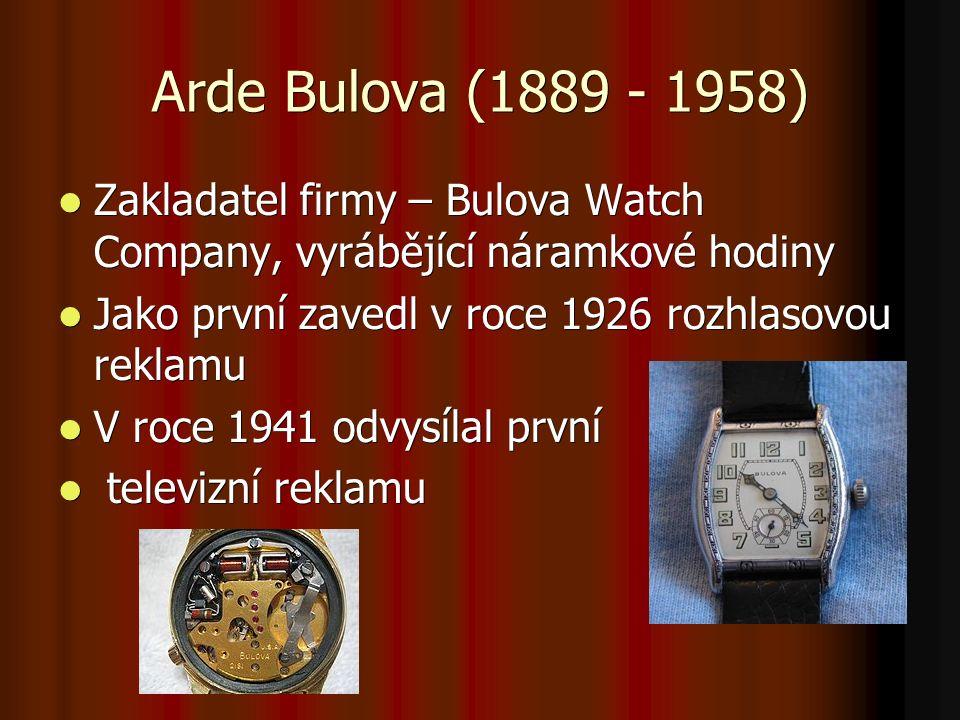 Arde Bulova (1889 - 1958) Zakladatel firmy – Bulova Watch Company, vyrábějící náramkové hodiny Zakladatel firmy – Bulova Watch Company, vyrábějící náramkové hodiny Jako první zavedl v roce 1926 rozhlasovou reklamu Jako první zavedl v roce 1926 rozhlasovou reklamu V roce 1941 odvysílal první V roce 1941 odvysílal první televizní reklamu televizní reklamu