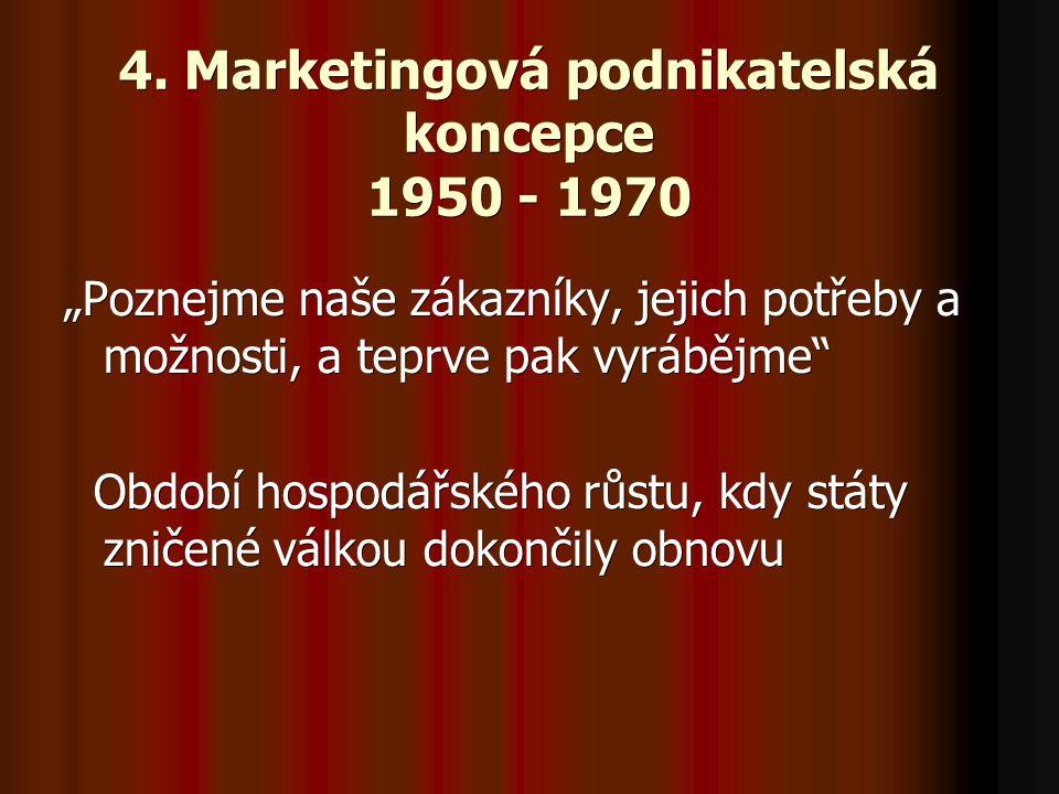 """4. Marketingová podnikatelská koncepce 1950 - 1970 """"Poznejme naše zákazníky, jejich potřeby a možnosti, a teprve pak vyrábějme"""" Období hospodářského r"""
