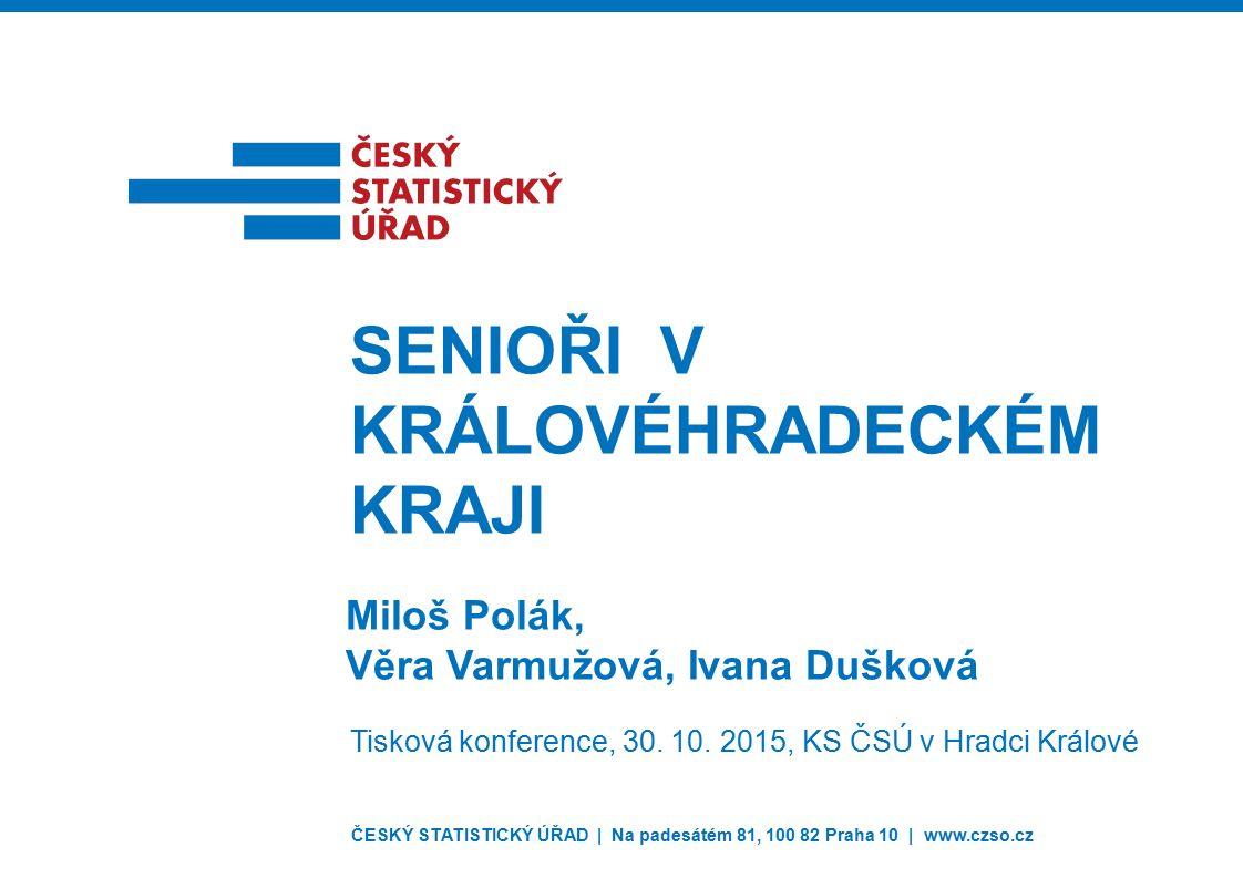 ČESKÝ STATISTICKÝ ÚŘAD | Na padesátém 81, 100 82 Praha 10 | www.czso.cz Miloš Polák, Věra Varmužová, Ivana Dušková SENIOŘI V KRÁLOVÉHRADECKÉM KRAJI Tisková konference, 30.