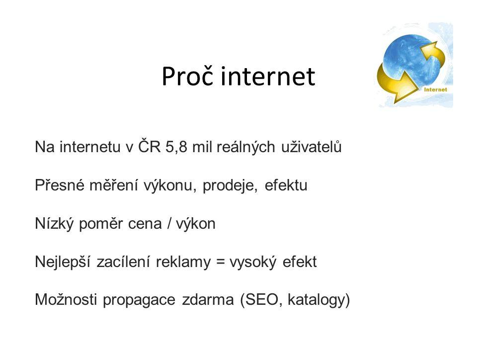 Proč internet Na internetu v ČR 5,8 mil reálných uživatelů Přesné měření výkonu, prodeje, efektu Nízký poměr cena / výkon Nejlepší zacílení reklamy = vysoký efekt Možnosti propagace zdarma (SEO, katalogy)