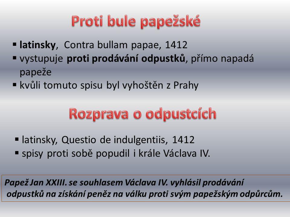 latinsky, Contra bullam papae, 1412  vystupuje proti prodávání odpustků, přímo napadá papeže  kvůli tomuto spisu byl vyhoštěn z Prahy Papež Jan XX