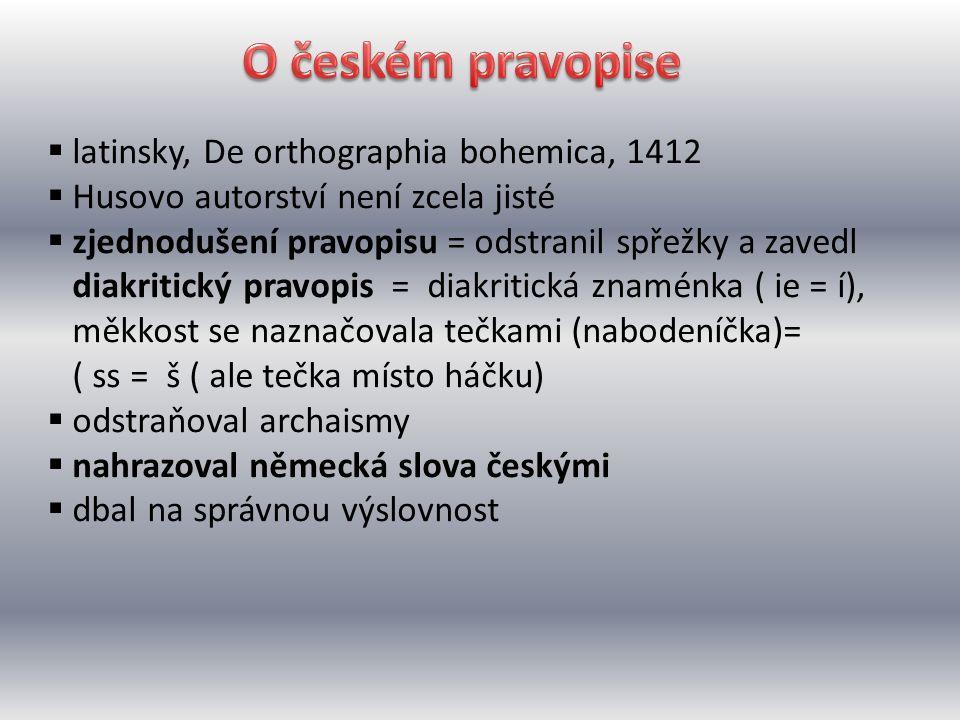  latinsky, De orthographia bohemica, 1412  Husovo autorství není zcela jisté  zjednodušení pravopisu = odstranil spřežky a zavedl diakritický pravo