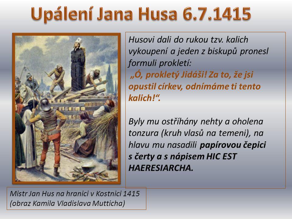 Mistr Jan Hus na hranici v Kostnici 1415 (obraz Kamila Vladislava Mutticha) Husovi dali do rukou tzv. kalich vykoupení a jeden z biskupů pronesl formu
