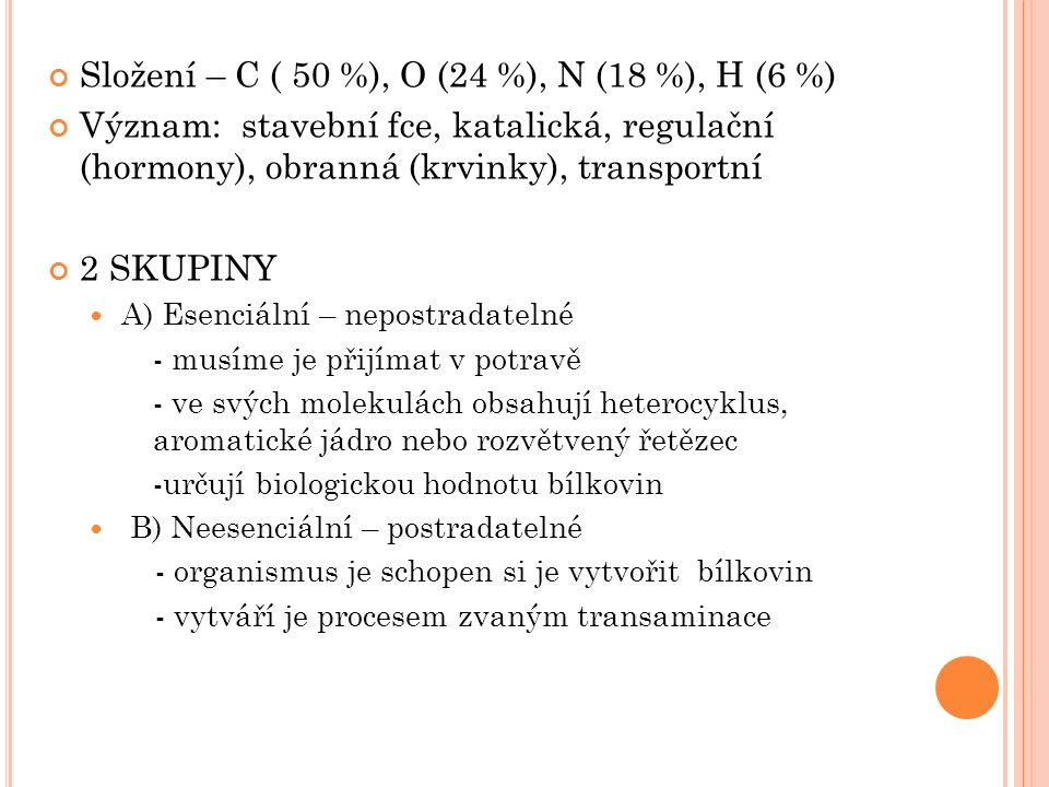 Složení – C ( 50 %), O (24 %), N (18 %), H (6 %) Význam: stavební fce, katalická, regulační (hormony), obranná (krvinky), transportní 2 SKUPINY A) Esenciální – nepostradatelné - musíme je přijímat v potravě - ve svých molekulách obsahují heterocyklus, aromatické jádro nebo rozvětvený řetězec -určují biologickou hodnotu bílkovin B) Neesenciální – postradatelné - organismus je schopen si je vytvořit bílkovin - vytváří je procesem zvaným transaminace