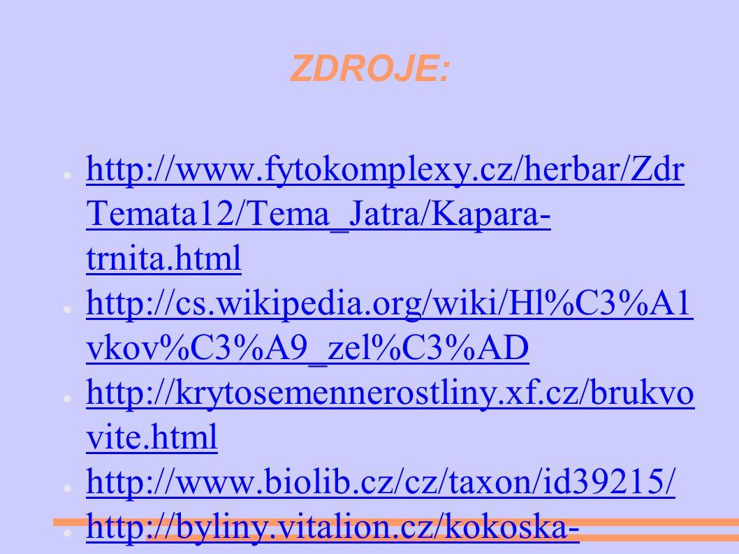 ZDROJE: ● http://www.fytokomplexy.cz/herbar/Zdr Temata12/Tema_Jatra/Kapara- trnita.html http://www.fytokomplexy.cz/herbar/Zdr Temata12/Tema_Jatra/Kapara- trnita.html ● http://cs.wikipedia.org/wiki/Hl%C3%A1 vkov%C3%A9_zel%C3%AD http://cs.wikipedia.org/wiki/Hl%C3%A1 vkov%C3%A9_zel%C3%AD ● http://krytosemennerostliny.xf.cz/brukvo vite.html http://krytosemennerostliny.xf.cz/brukvo vite.html ● http://www.biolib.cz/cz/taxon/id39215/ http://www.biolib.cz/cz/taxon/id39215/ ● http://byliny.vitalion.cz/kokoska- pastusi-tobolka/ http://byliny.vitalion.cz/kokoska- pastusi-tobolka/ ● http://www.jukl.cz/kokoska-pastusi- tobolka-d4/d-70613/