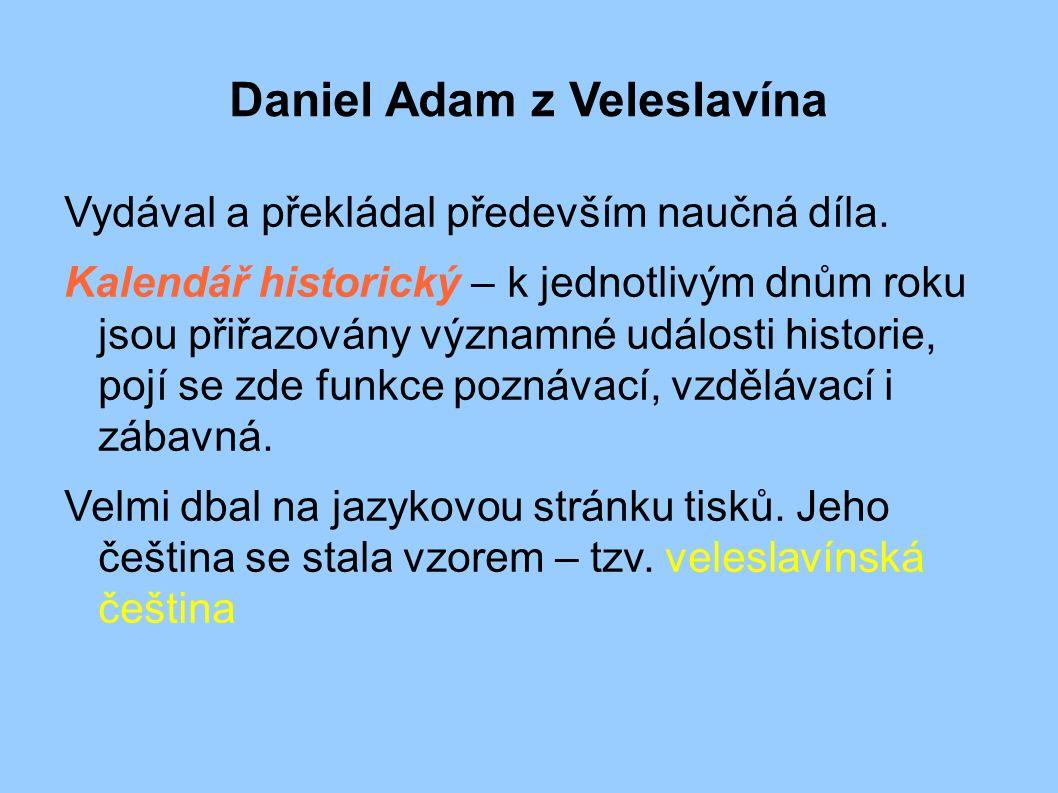 Daniel Adam z Veleslavína Vydával a překládal především naučná díla. Kalendář historický – k jednotlivým dnům roku jsou přiřazovány významné události
