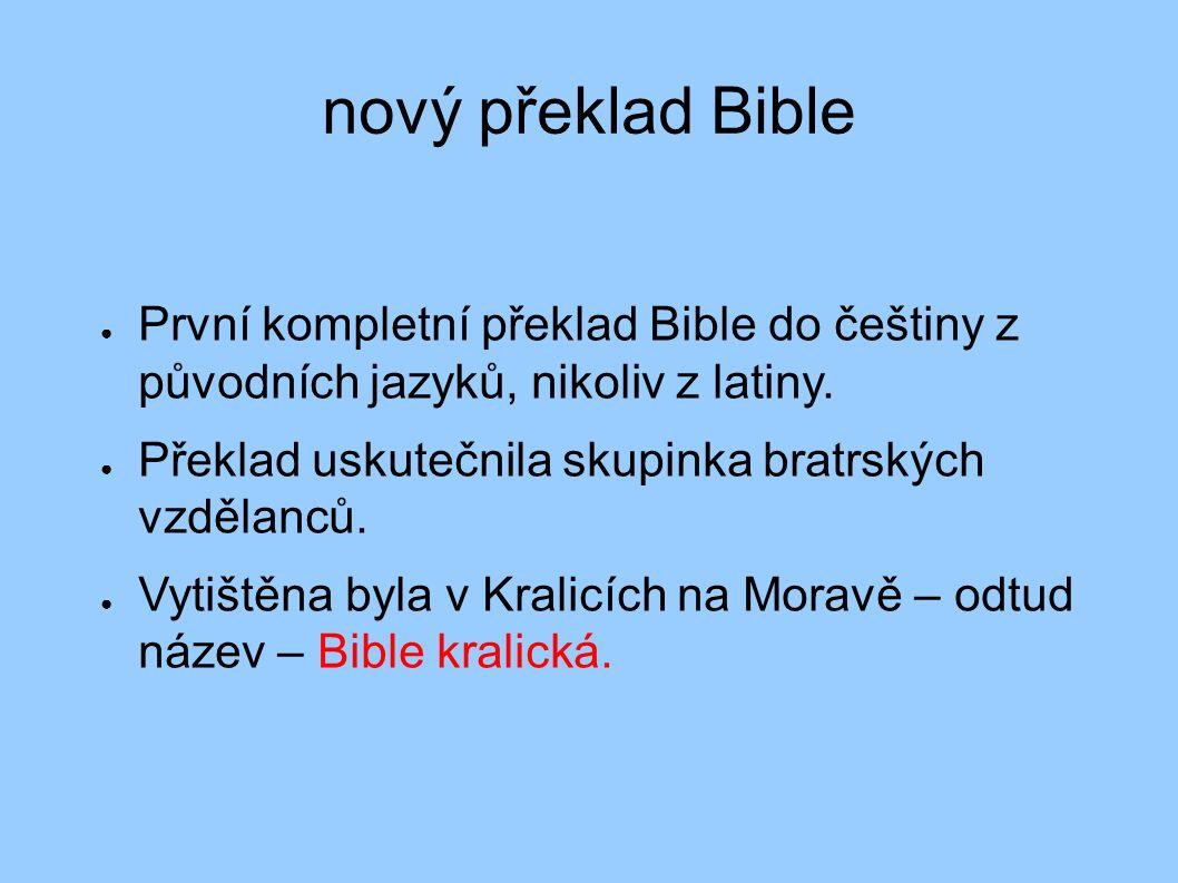 nový překlad Bible ● První kompletní překlad Bible do češtiny z původních jazyků, nikoliv z latiny. ● Překlad uskutečnila skupinka bratrských vzdělanc