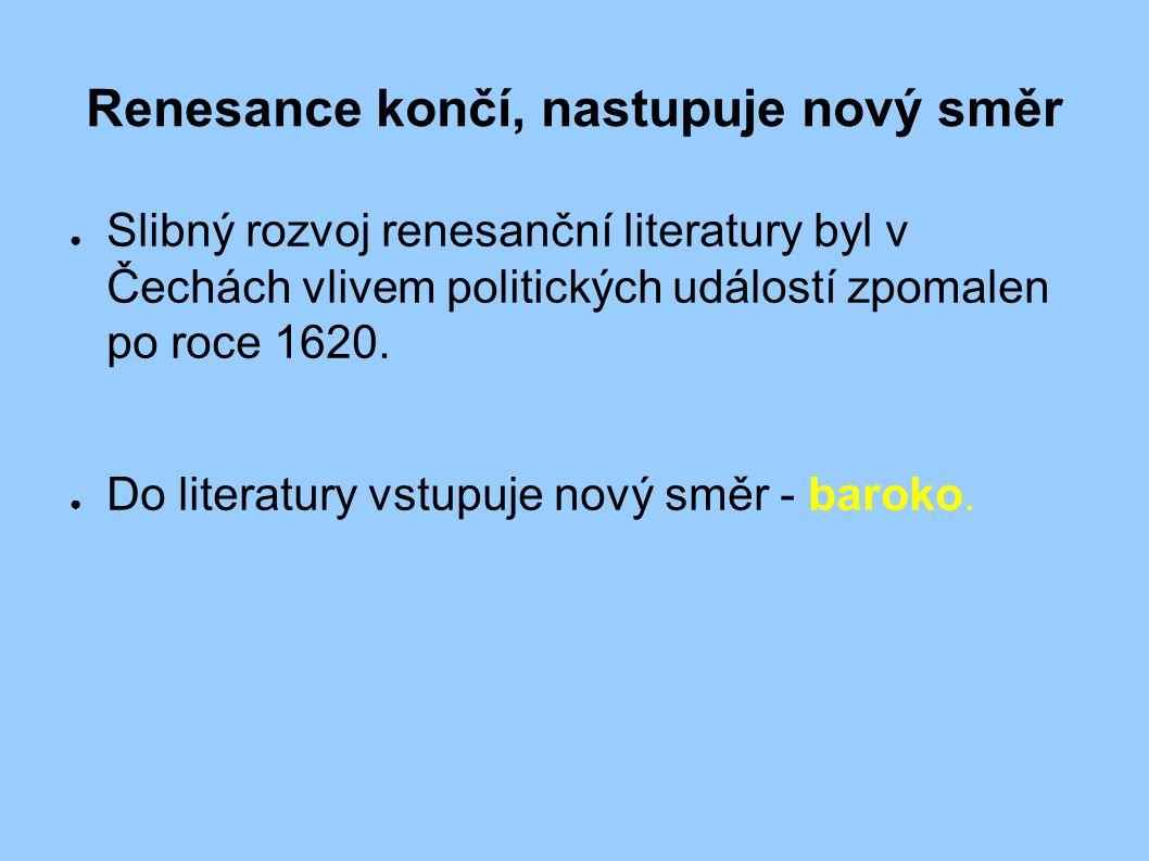 Renesance končí, nastupuje nový směr ● Slibný rozvoj renesanční literatury byl v Čechách vlivem politických událostí zpomalen po roce 1620. ● Do liter