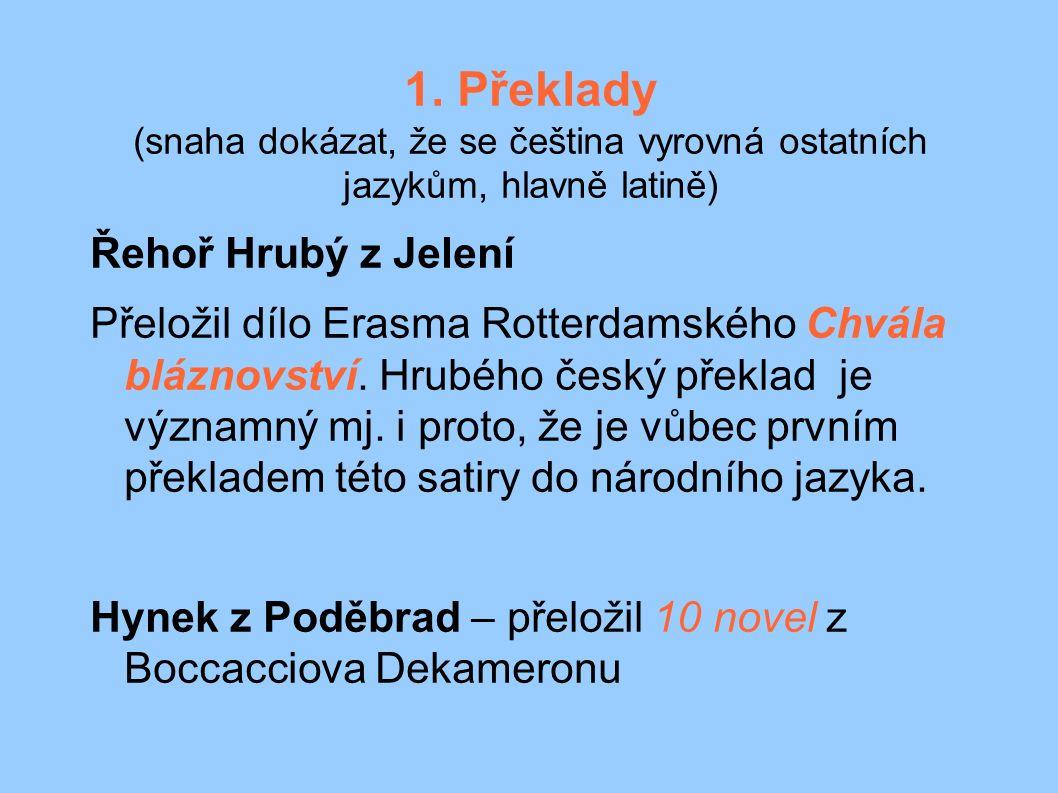 1. Překlady (snaha dokázat, že se čeština vyrovná ostatních jazykům, hlavně latině) Řehoř Hrubý z Jelení Přeložil dílo Erasma Rotterdamského Chvála bl