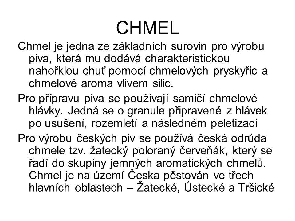 CHMEL Chmel je jedna ze základních surovin pro výrobu piva, která mu dodává charakteristickou nahořklou chuť pomocí chmelových pryskyřic a chmelové aroma vlivem silic.