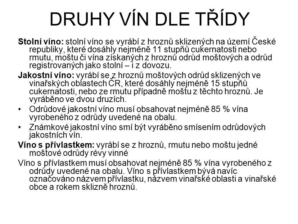 DRUHY VÍN DLE TŘÍDY Stolní víno: stolní víno se vyrábí z hroznů sklizených na území České republiky, které dosáhly nejméně 11 stupňů cukernatosti nebo rmutu, moštu či vína získaných z hroznů odrůd moštových a odrůd registrovaných jako stolní – i z dovozu.