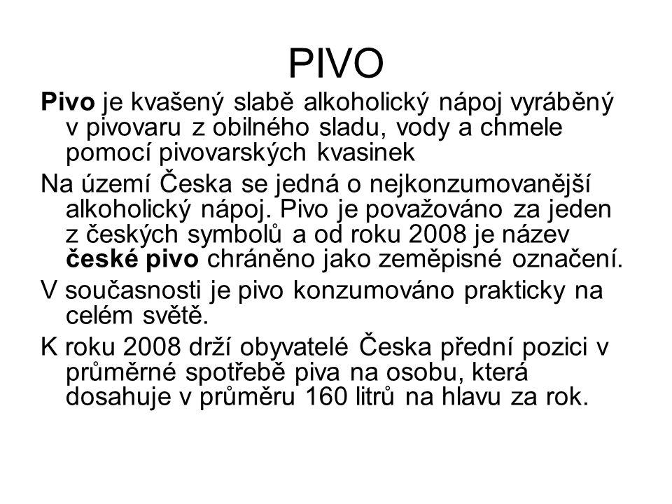 PIVO Pivo je kvašený slabě alkoholický nápoj vyráběný v pivovaru z obilného sladu, vody a chmele pomocí pivovarských kvasinek Na území Česka se jedná o nejkonzumovanější alkoholický nápoj.