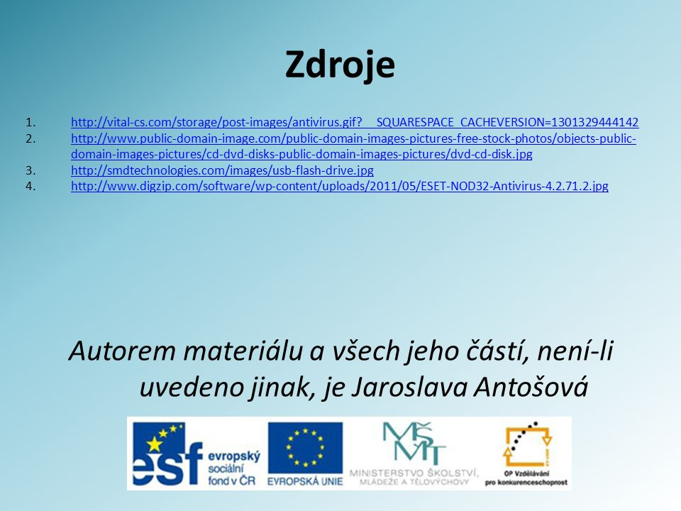 Zdroje Autorem materiálu a všech jeho částí, není-li uvedeno jinak, je Jaroslava Antošová 1.http://vital-cs.com/storage/post-images/antivirus.gif __SQUARESPACE_CACHEVERSION=1301329444142http://vital-cs.com/storage/post-images/antivirus.gif __SQUARESPACE_CACHEVERSION=1301329444142 2.http://www.public-domain-image.com/public-domain-images-pictures-free-stock-photos/objects-public- domain-images-pictures/cd-dvd-disks-public-domain-images-pictures/dvd-cd-disk.jpghttp://www.public-domain-image.com/public-domain-images-pictures-free-stock-photos/objects-public- domain-images-pictures/cd-dvd-disks-public-domain-images-pictures/dvd-cd-disk.jpg 3.http://smdtechnologies.com/images/usb-flash-drive.jpghttp://smdtechnologies.com/images/usb-flash-drive.jpg 4.http://www.digzip.com/software/wp-content/uploads/2011/05/ESET-NOD32-Antivirus-4.2.71.2.jpghttp://www.digzip.com/software/wp-content/uploads/2011/05/ESET-NOD32-Antivirus-4.2.71.2.jpg