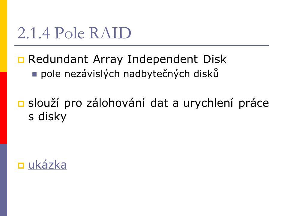 2.1.4 Pole RAID  Redundant Array Independent Disk pole nezávislých nadbytečných disků  slouží pro zálohování dat a urychlení práce s disky  ukázka ukázka
