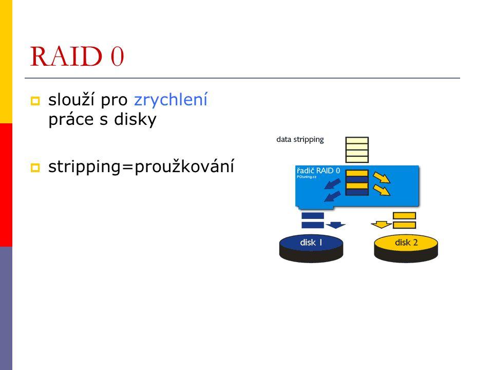 RAID 0  slouží pro zrychlení práce s disky  stripping=proužkování