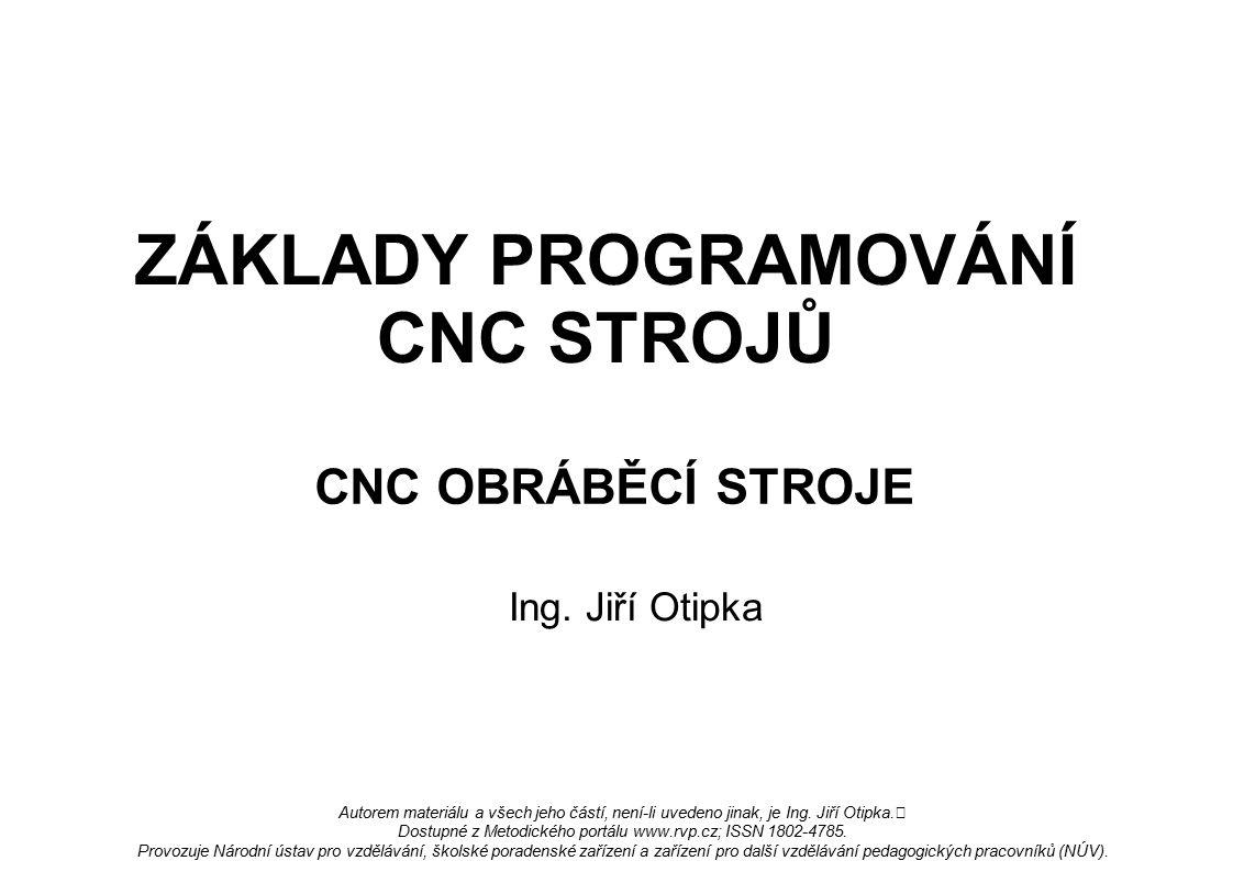 ZÁKLADY PROGRAMOVÁNÍ CNC STROJŮ CNC OBRÁBĚCÍ STROJE Ing. Jiří Otipka Autorem materiálu a všech jeho částí, není-li uvedeno jinak, je Ing. Jiří Otipka.