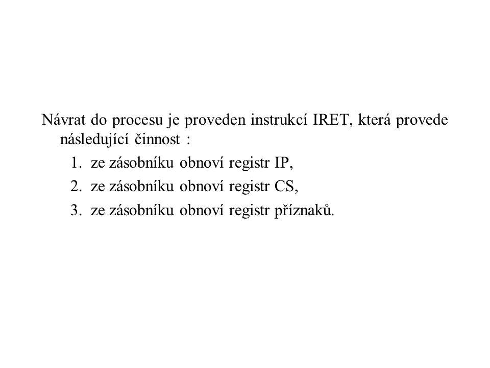 Návrat do procesu je proveden instrukcí IRET, která provede následující činnost : 1. ze zásobníku obnoví registr IP, 2. ze zásobníku obnoví registr CS
