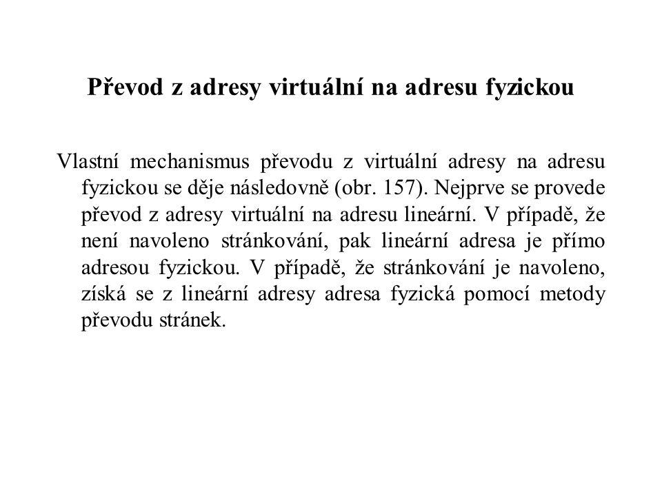 Převod z adresy virtuální na adresu fyzickou Vlastní mechanismus převodu z virtuální adresy na adresu fyzickou se děje následovně (obr. 157). Nejprve
