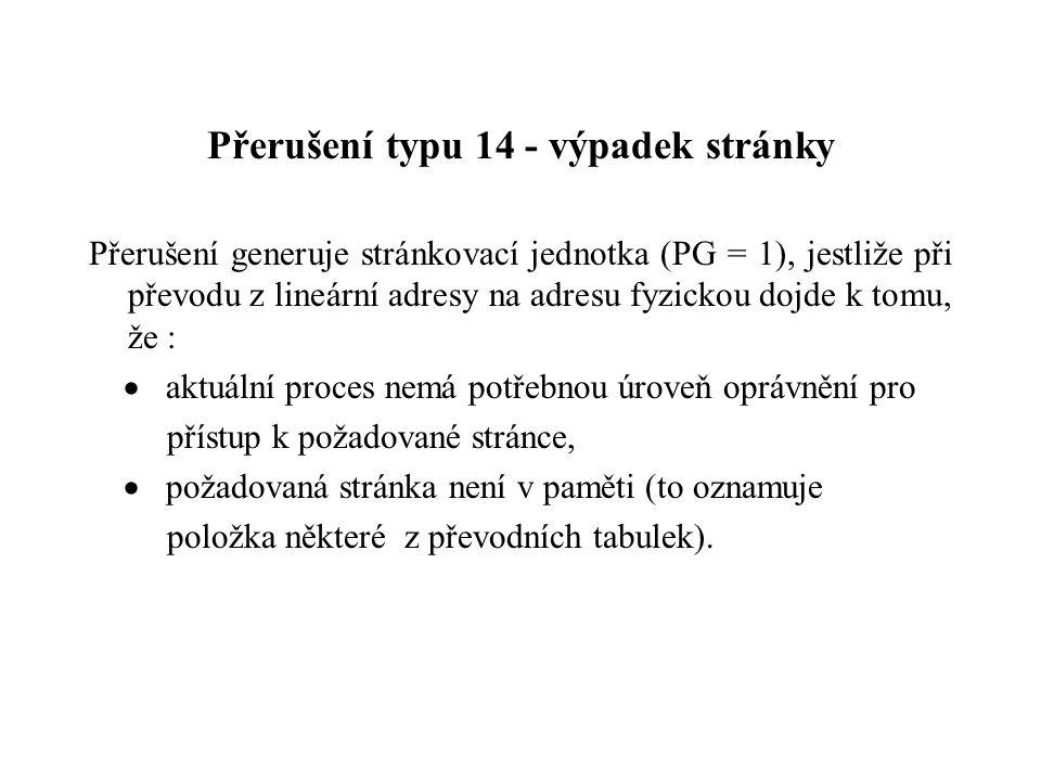 Přerušení typu 14 - výpadek stránky Přerušení generuje stránkovací jednotka (PG = 1), jestliže při převodu z lineární adresy na adresu fyzickou dojde k tomu, že :  aktuální proces nemá potřebnou úroveň oprávnění pro přístup k požadované stránce,  požadovaná stránka není v paměti (to oznamuje položka některé z převodních tabulek).
