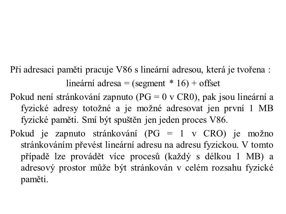 Při adresaci paměti pracuje V86 s lineární adresou, která je tvořena : lineární adresa = (segment * 16) + offset Pokud není stránkování zapnuto (PG = 0 v CR0), pak jsou lineární a fyzické adresy totožné a je možné adresovat jen první 1 MB fyzické paměti.