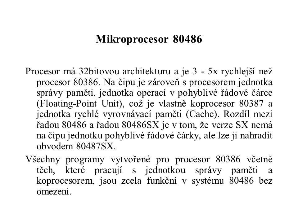 Mikroprocesor 80486 Procesor má 32bitovou architekturu a je 3 - 5x rychlejší než procesor 80386. Na čipu je zároveň s procesorem jednotka správy pamět