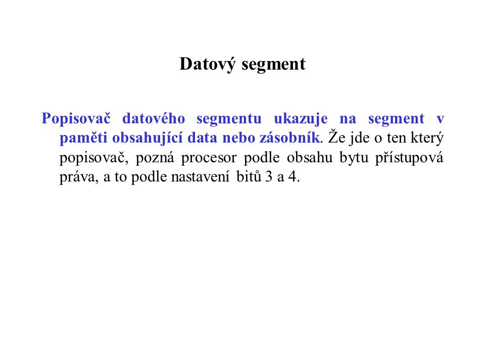 Datový segment Popisovač datového segmentu ukazuje na segment v paměti obsahující data nebo zásobník. Že jde o ten který popisovač, pozná procesor pod