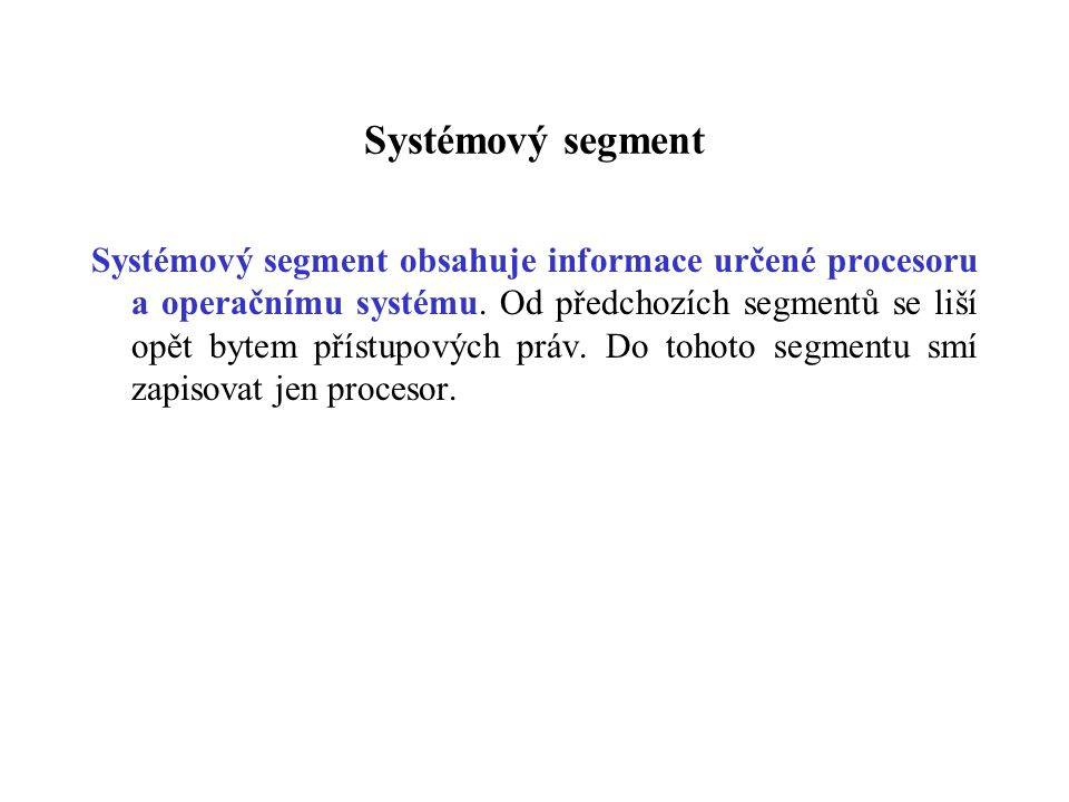 Systémový segment Systémový segment obsahuje informace určené procesoru a operačnímu systému. Od předchozích segmentů se liší opět bytem přístupových