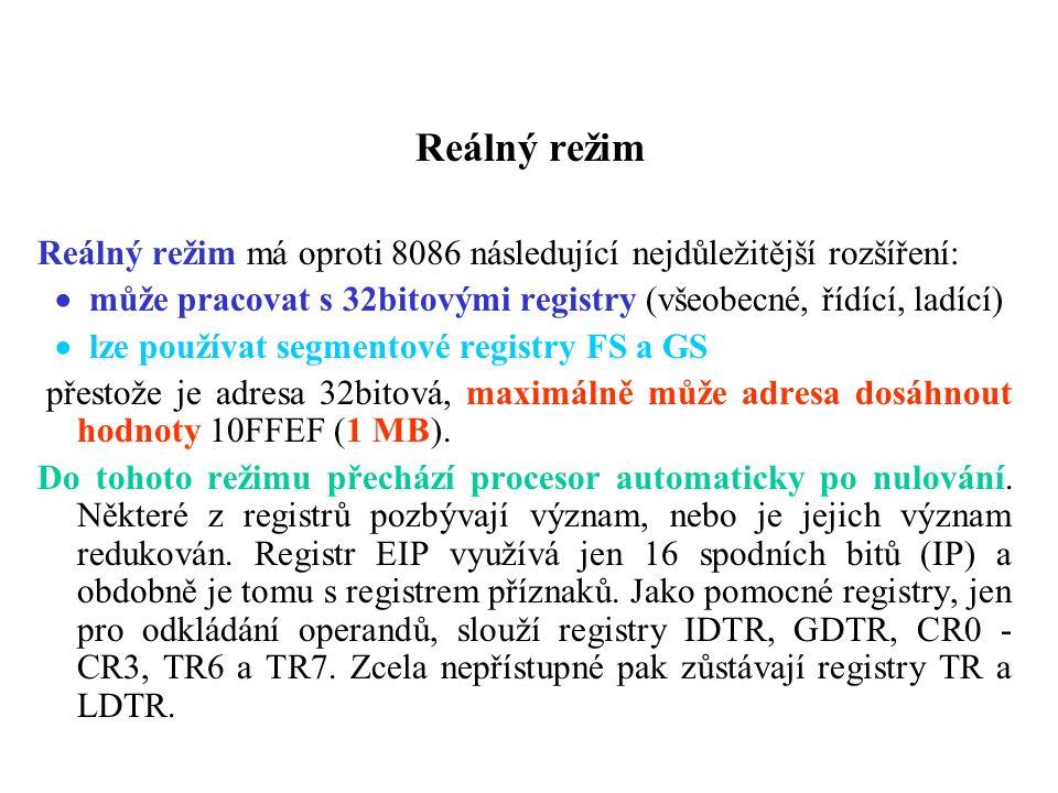 Reálný režim Reálný režim má oproti 8086 následující nejdůležitější rozšíření:  může pracovat s 32bitovými registry (všeobecné, řídící, ladící)  lze používat segmentové registry FS a GS přestože je adresa 32bitová, maximálně může adresa dosáhnout hodnoty 10FFEF (1 MB).
