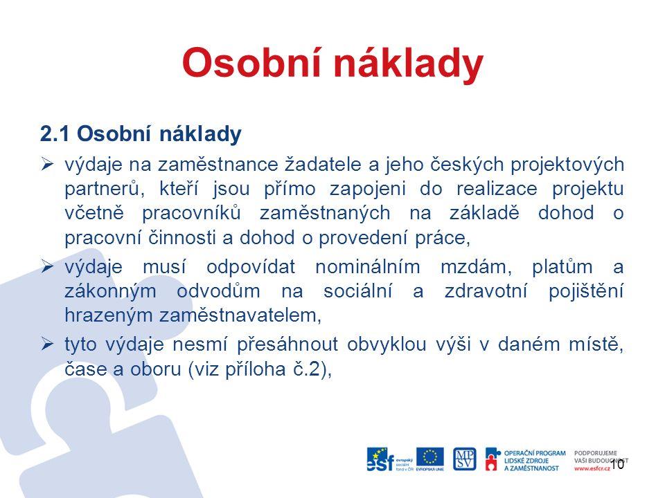 10 Osobní náklady 2.1 Osobní náklady  výdaje na zaměstnance žadatele a jeho českých projektových partnerů, kteří jsou přímo zapojeni do realizace projektu včetně pracovníků zaměstnaných na základě dohod o pracovní činnosti a dohod o provedení práce,  výdaje musí odpovídat nominálním mzdám, platům a zákonným odvodům na sociální a zdravotní pojištění hrazeným zaměstnavatelem,  tyto výdaje nesmí přesáhnout obvyklou výši v daném místě, čase a oboru (viz příloha č.2),