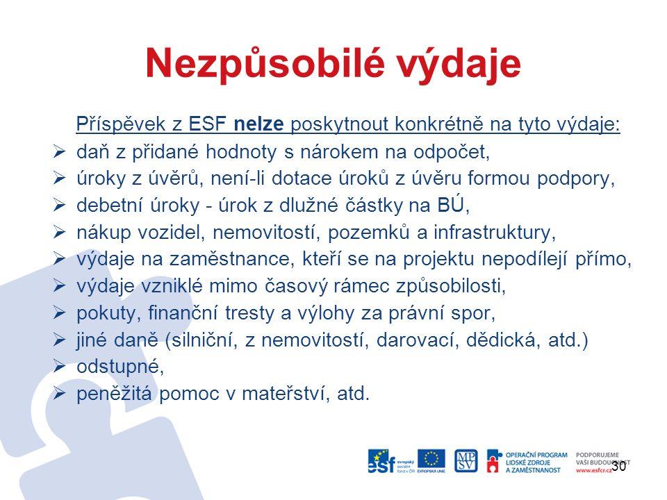 30 Nezpůsobilé výdaje Příspěvek z ESF nelze poskytnout konkrétně na tyto výdaje:  daň z přidané hodnoty s nárokem na odpočet,  úroky z úvěrů, není-li dotace úroků z úvěru formou podpory,  debetní úroky - úrok z dlužné částky na BÚ,  nákup vozidel, nemovitostí, pozemků a infrastruktury,  výdaje na zaměstnance, kteří se na projektu nepodílejí přímo,  výdaje vzniklé mimo časový rámec způsobilosti,  pokuty, finanční tresty a výlohy za právní spor,  jiné daně (silniční, z nemovitostí, darovací, dědická, atd.)  odstupné,  peněžitá pomoc v mateřství, atd.