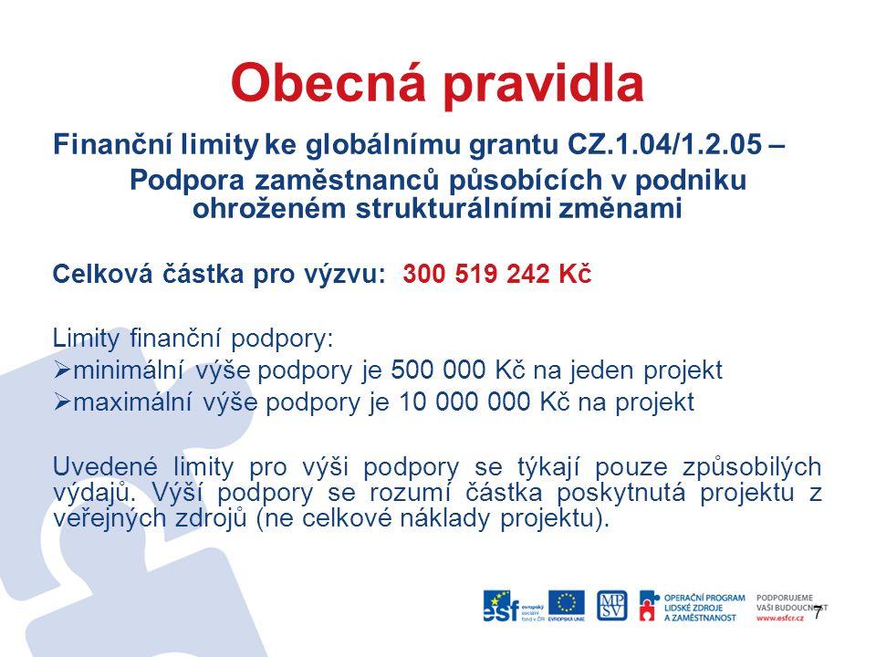 7 Obecná pravidla Finanční limity ke globálnímu grantu CZ.1.04/1.2.05 – Podpora zaměstnanců působících v podniku ohroženém strukturálními změnami Celková částka pro výzvu: 300 519 242 Kč Limity finanční podpory:  minimální výše podpory je 500 000 Kč na jeden projekt  maximální výše podpory je 10 000 000 Kč na projekt Uvedené limity pro výši podpory se týkají pouze způsobilých výdajů.