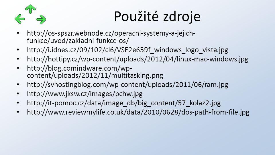 http://os-spszr.webnode.cz/operacni-systemy-a-jejich- funkce/uvod/zakladni-funkce-os/ http://i.idnes.cz/09/102/cl6/VSE2e659f_windows_logo_vista.jpg http://hottipy.cz/wp-content/uploads/2012/04/linux-mac-windows.jpg http://blog.comindware.com/wp- content/uploads/2012/11/multitasking.png http://svhostingblog.com/wp-content/uploads/2011/06/ram.jpg http://www.jksw.cz/images/pchw.jpg http://it-pomoc.cz/data/image_db/big_content/57_kolaz2.jpg http://www.reviewmylife.co.uk/data/2010/0628/dos-path-from-file.jpg Použité zdroje