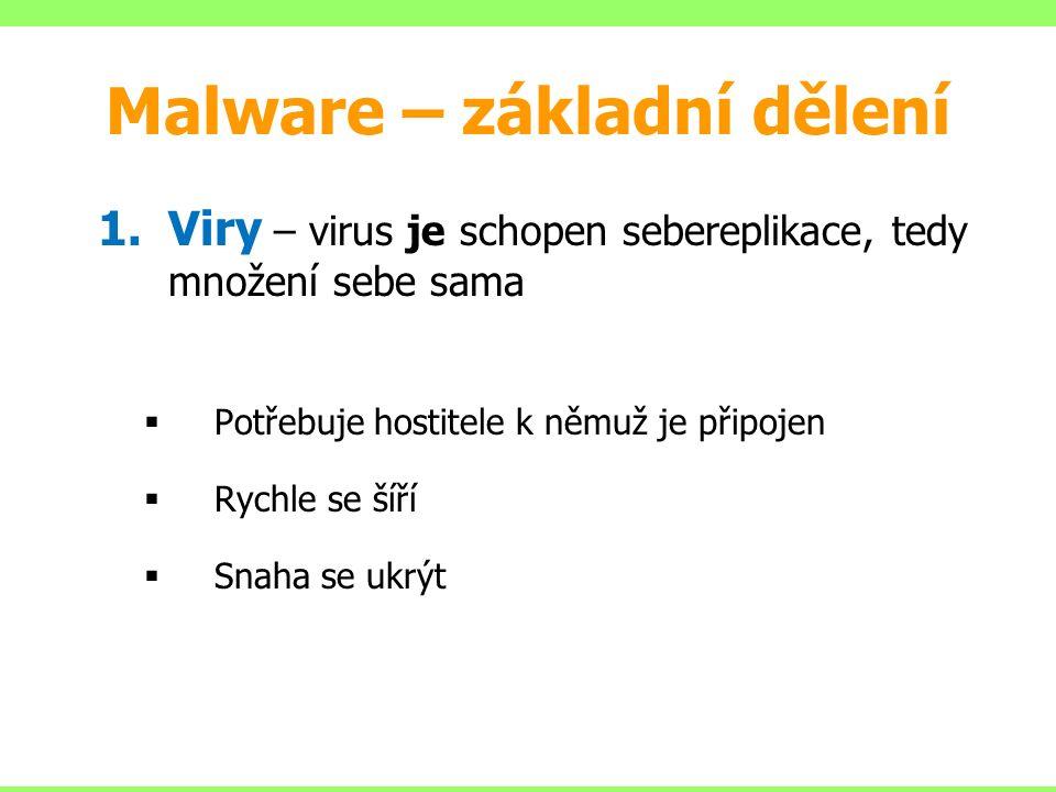 Malware – základní dělení 1.Viry – virus je schopen sebereplikace, tedy množení sebe sama  Potřebuje hostitele k němuž je připojen  Rychle se šíří  Snaha se ukrýt
