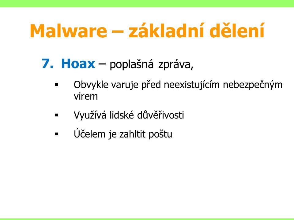7.Hoax – poplašná zpráva,  Obvykle varuje před neexistujícím nebezpečným virem  Využívá lidské důvěřivosti  Účelem je zahltit poštu Malware – základní dělení