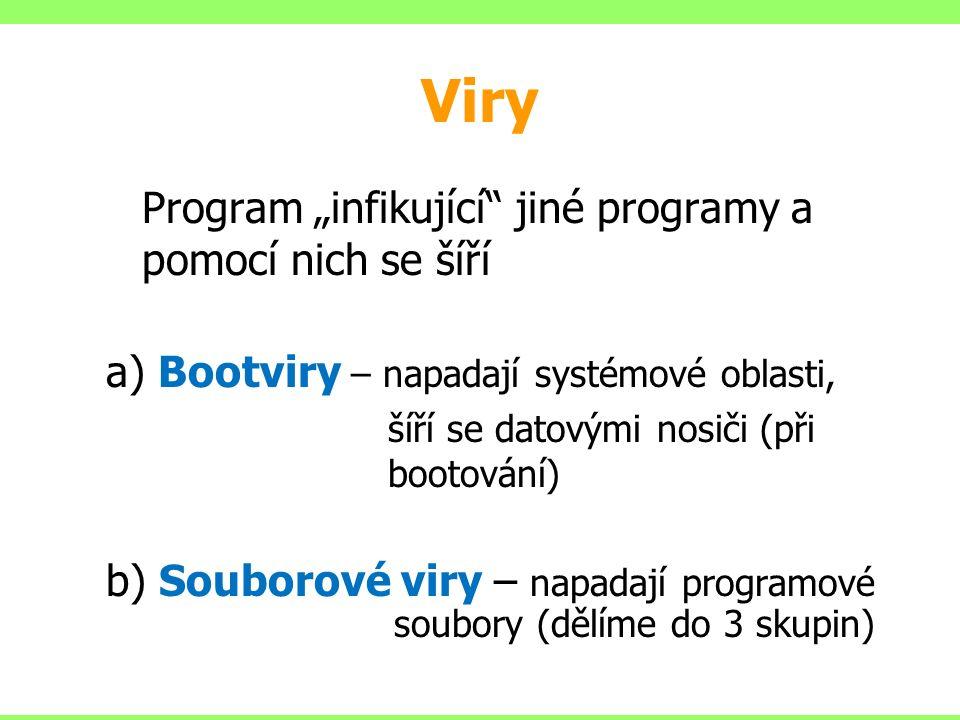 """Viry Program """"infikující jiné programy a pomocí nich se šíří a) Bootviry – napadají systémové oblasti, šíří se datovými nosiči (při bootování) b) Souborové viry – napadají programové soubory (dělíme do 3 skupin)"""