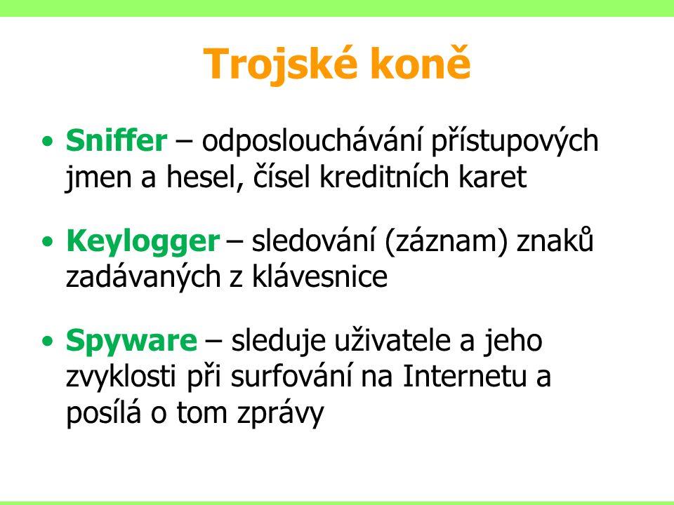 Trojské koně Sniffer – odposlouchávání přístupových jmen a hesel, čísel kreditních karet Keylogger – sledování (záznam) znaků zadávaných z klávesnice Spyware – sleduje uživatele a jeho zvyklosti při surfování na Internetu a posílá o tom zprávy