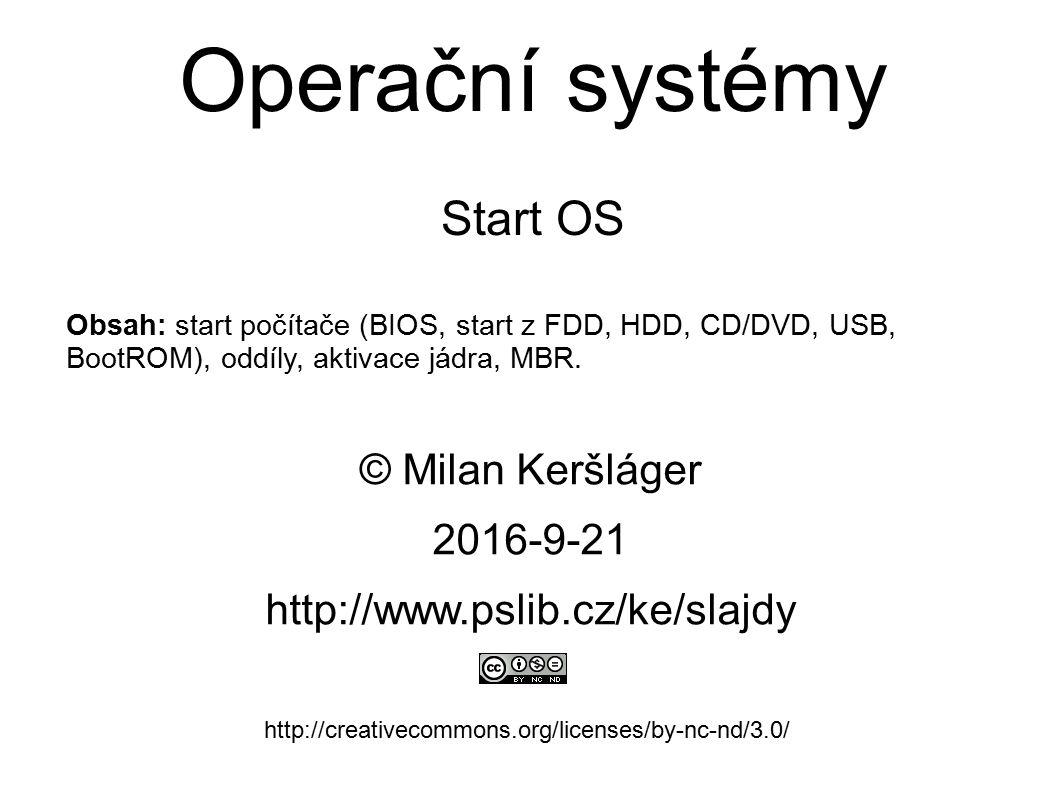 Operační systémy Start OS © Milan Keršláger 21.9.2016 http://www.pslib.cz/ke/slajdy http://creativecommons.org/licenses/by-nc-nd/3.0/ Obsah: start počítače (BIOS, start z FDD, HDD, CD/DVD, USB, BootROM), oddíly, aktivace jádra, MBR.