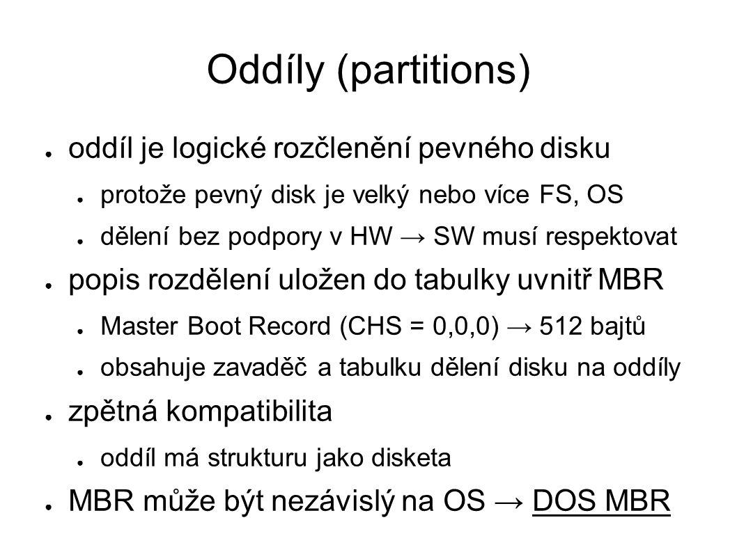 Oddíly (partitions) ● oddíl je logické rozčlenění pevného disku ● protože pevný disk je velký nebo více FS, OS ● dělení bez podpory v HW → SW musí respektovat ● popis rozdělení uložen do tabulky uvnitř MBR ● Master Boot Record (CHS = 0,0,0) → 512 bajtů ● obsahuje zavaděč a tabulku dělení disku na oddíly ● zpětná kompatibilita ● oddíl má strukturu jako disketa ● MBR může být nezávislý na OS → DOS MBR