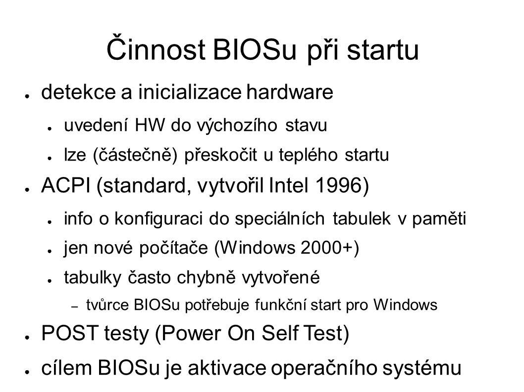 Činnost BIOSu při startu ● detekce a inicializace hardware ● uvedení HW do výchozího stavu ● lze (částečně) přeskočit u teplého startu ● ACPI (standard, vytvořil Intel 1996) ● info o konfiguraci do speciálních tabulek v paměti ● jen nové počítače (Windows 2000+) ● tabulky často chybně vytvořené – tvůrce BIOSu potřebuje funkční start pro Windows ● POST testy (Power On Self Test) ● cílem BIOSu je aktivace operačního systému