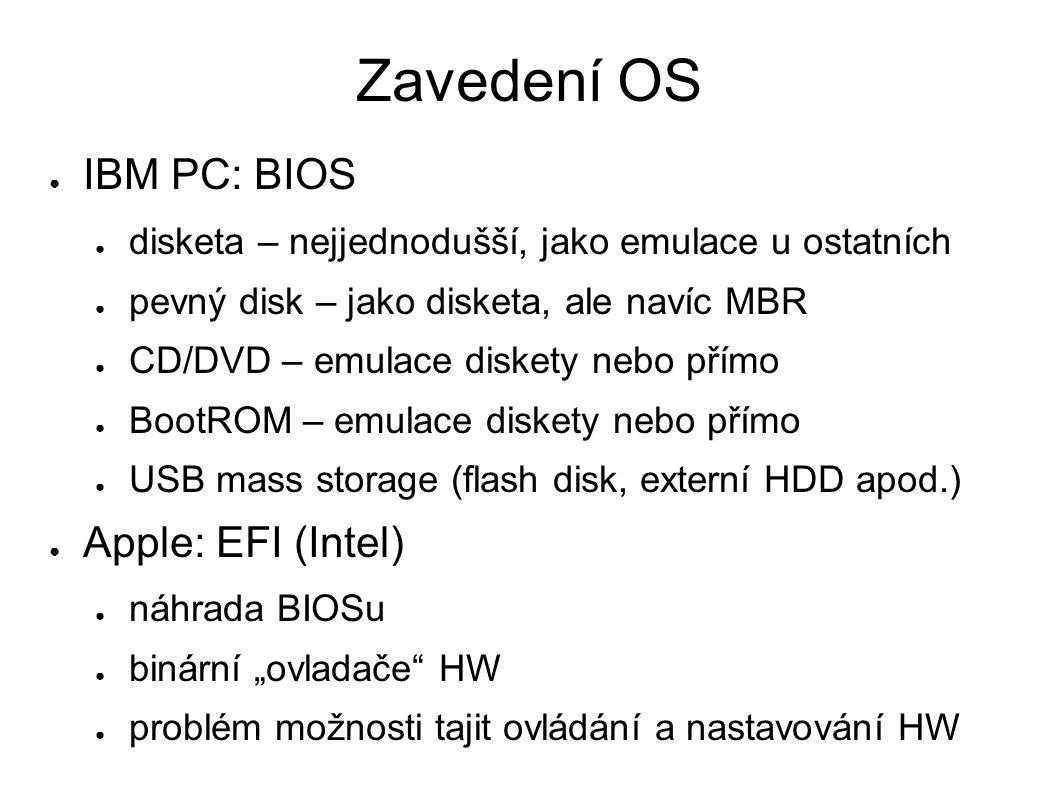 """Zavedení OS ● IBM PC: BIOS ● disketa – nejjednodušší, jako emulace u ostatních ● pevný disk – jako disketa, ale navíc MBR ● CD/DVD – emulace diskety nebo přímo ● BootROM – emulace diskety nebo přímo ● USB mass storage (flash disk, externí HDD apod.) ● Apple: EFI (Intel) ● náhrada BIOSu ● binární """"ovladače HW ● problém možnosti tajit ovládání a nastavování HW"""