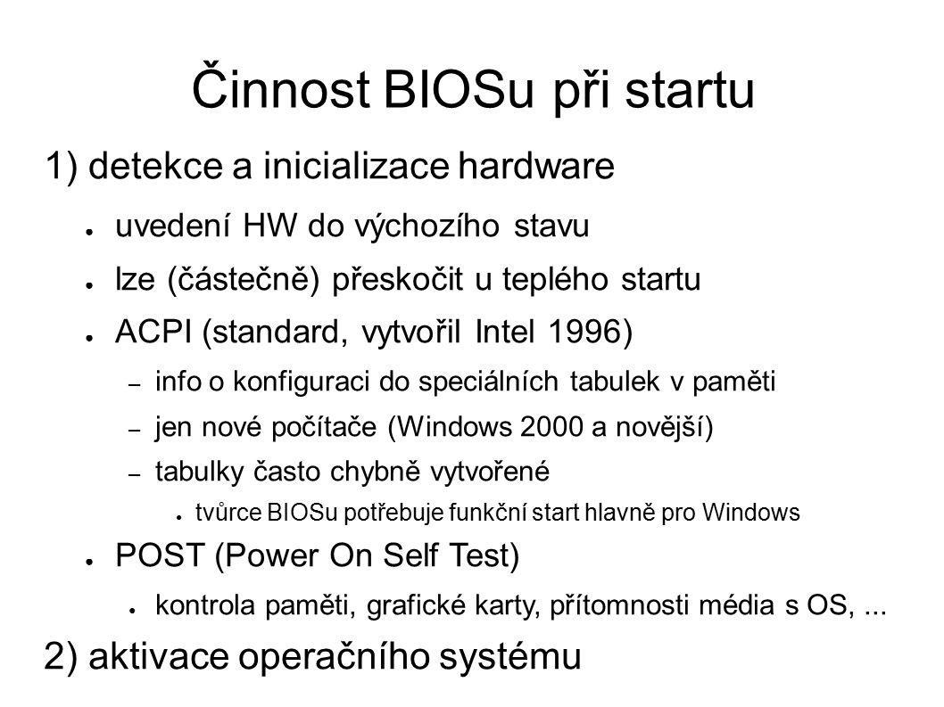 Činnost BIOSu při startu 1) detekce a inicializace hardware ● uvedení HW do výchozího stavu ● lze (částečně) přeskočit u teplého startu ● ACPI (standard, vytvořil Intel 1996) – info o konfiguraci do speciálních tabulek v paměti – jen nové počítače (Windows 2000 a novější) – tabulky často chybně vytvořené ● tvůrce BIOSu potřebuje funkční start hlavně pro Windows ● POST (Power On Self Test) ● kontrola paměti, grafické karty, přítomnosti média s OS,...