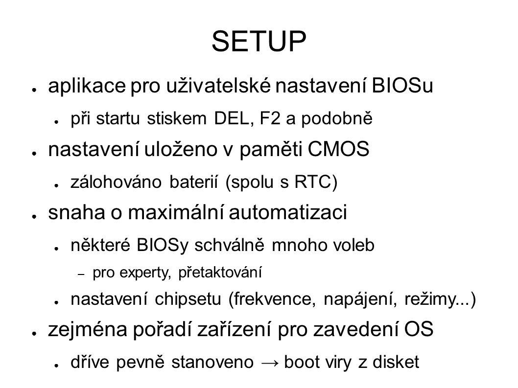 SETUP ● aplikace pro uživatelské nastavení BIOSu ● při startu stiskem DEL, F2 a podobně ● nastavení uloženo v paměti CMOS ● zálohováno baterií (spolu s RTC) ● snaha o maximální automatizaci ● některé BIOSy schválně mnoho voleb – pro experty, přetaktování ● nastavení chipsetu (frekvence, napájení, režimy...) ● zejména pořadí zařízení pro zavedení OS ● dříve pevně stanoveno → boot viry z disket