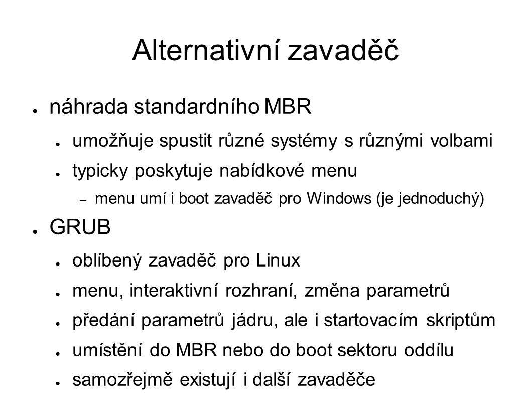 Alternativní zavaděč ● náhrada standardního MBR ● umožňuje spustit různé systémy s různými volbami ● typicky poskytuje nabídkové menu – menu umí i boot zavaděč pro Windows (je jednoduchý) ● GRUB ● oblíbený zavaděč pro Linux ● menu, interaktivní rozhraní, změna parametrů ● předání parametrů jádru, ale i startovacím skriptům ● umístění do MBR nebo do boot sektoru oddílu ● samozřejmě existují i další zavaděče